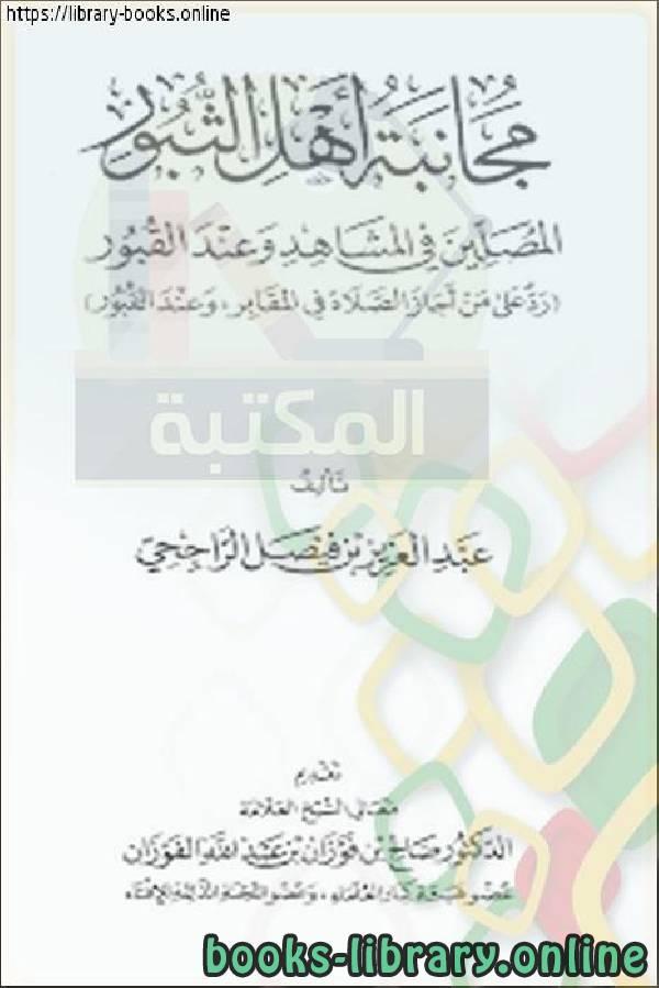 كتاب مجانبة أهل الثبور المصلين في المشاهد وعند القبور ل عبد العزيز بن فيصل الراجحي