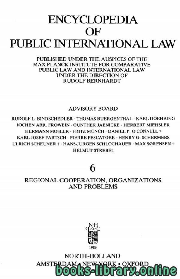 ❞ كتاب ENCYCLOPEDIA OF PUBLIC INTERNATIONAL LAW 6 REGIONAL COOPERATION, ORGANIZATIONS AND PROBLEMS ❝