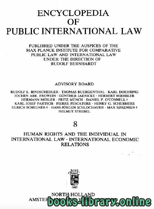 ❞ كتاب ENCYCLOPEDIA OF PUBLIC INTERNATIONAL LAW 8 HUMAN RIGHTS AND THE INDIVIDUAL IN INTERNATIONAL LAW . INTERNATIONAL ECONOMIC RELATIONS ❝  ⏤ رودولف برناردت