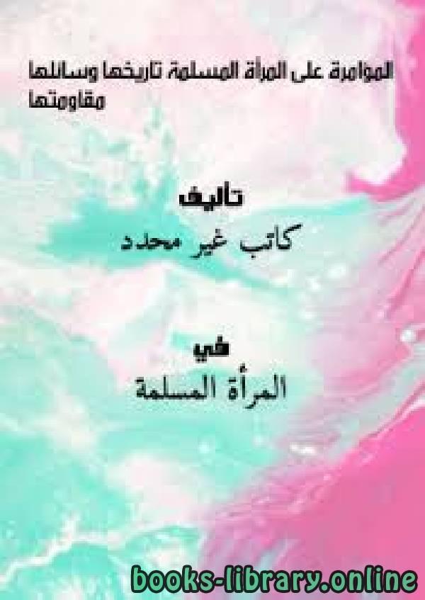 ❞ كتاب المؤامرة على المرأة المسلمة .. تاريخها .. وسائلها .. مقاومتها ❝  ⏤ طالب علم غيرمعروف
