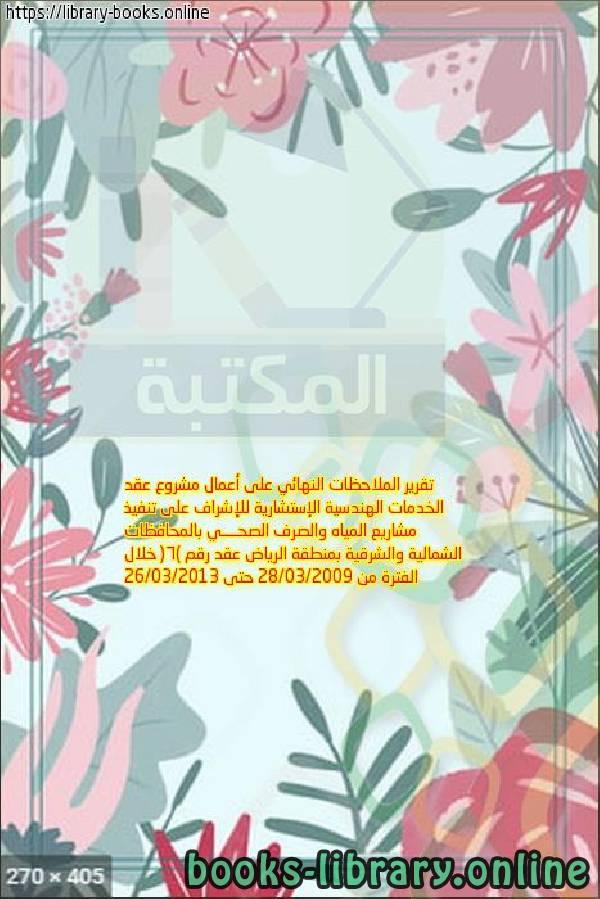 كتاب تقرير الملاحظات النهائي على أعمال مشروع عقد الخدمات الهندسية الإستشارية للإشراف على تنفيذ مشاريع المياه والصرف الصحــــي بالمحافظات الشمالية والشرقية بمنطقة الرياض عقد رقم (6) خلال الفترة من 28/03/2009 حتى 26/03/2013