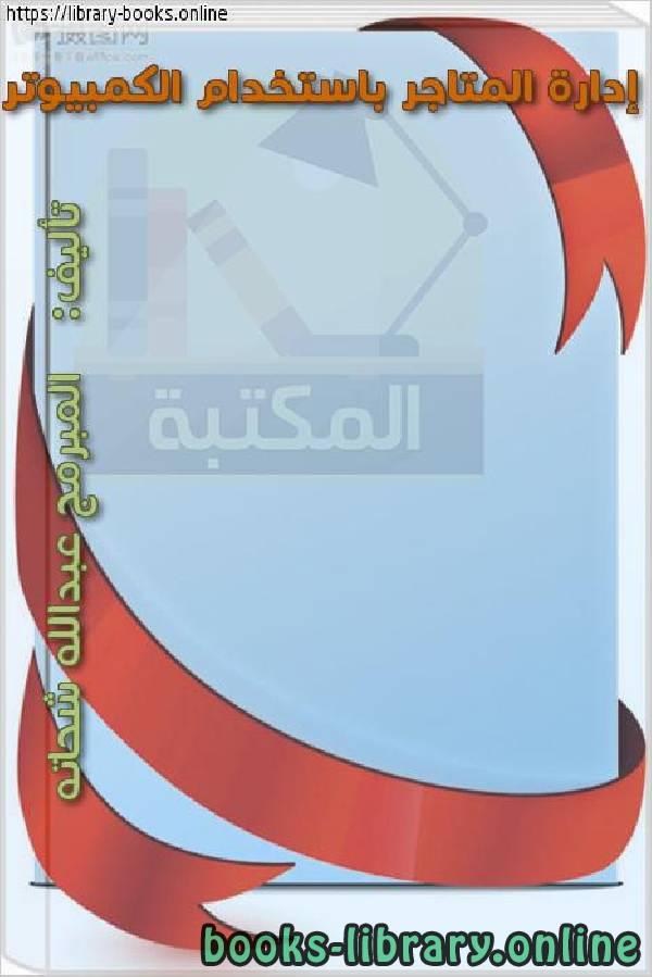 ❞ كتاب إدارة المتاجر باستخدام الكمبيوتر  ❝  ⏤ المبرمج عبدالله شحاته