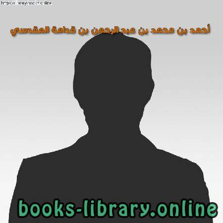 كتب أحمد بن محمد بن عبد الرحمن بن قدامة المقدسي