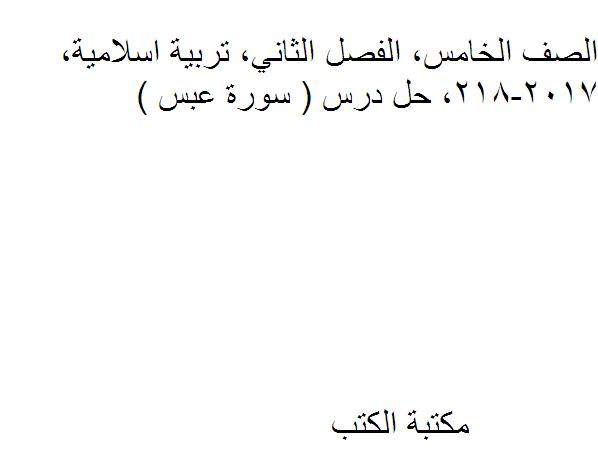 الصف الخامس, الفصل الثاني, تربية اسلامية, 2017-218, حل درس ( سورة عبس )