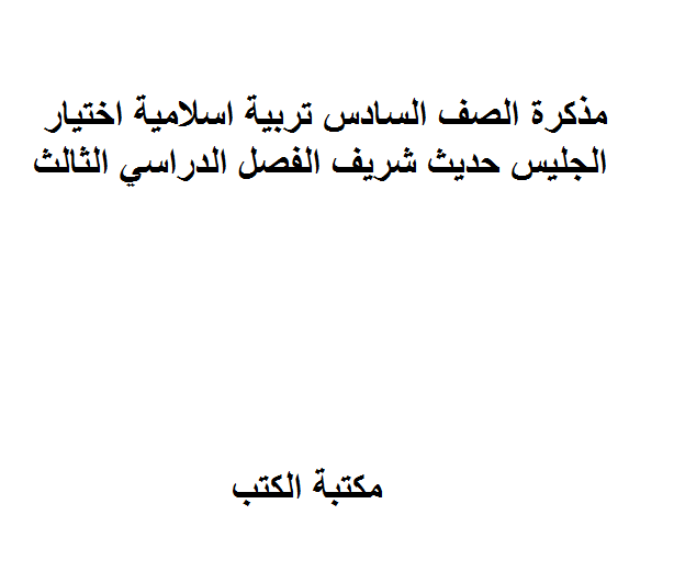 ❞ مذكّرة الصف السادس تربية اسلامية اختيار الجليس حديث شريف الفصل الدراسي الثالث ❝  ⏤ غير معروف