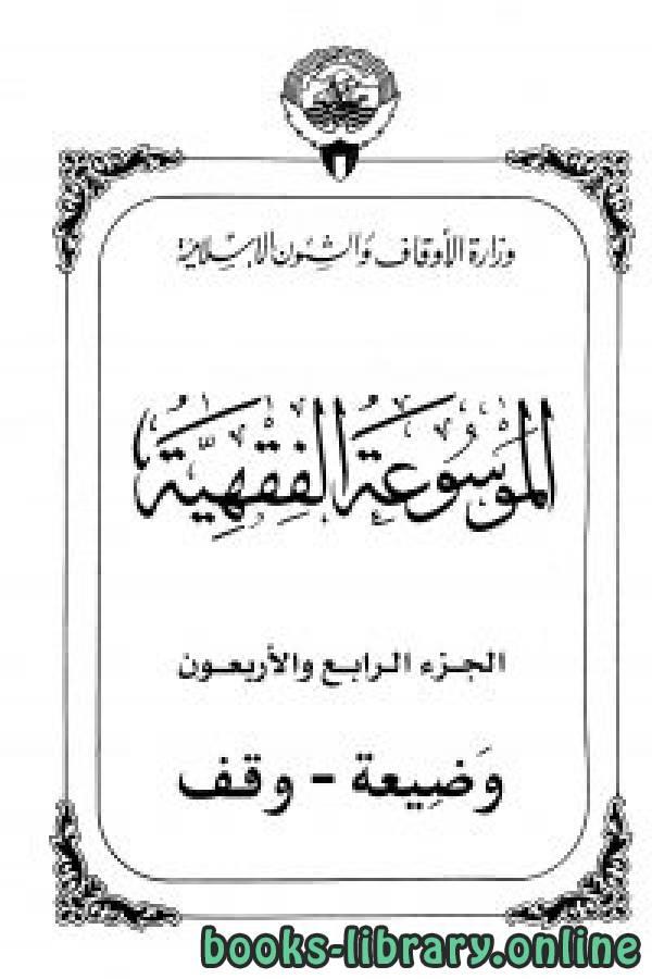 ❞ كتاب الموسوعة الفقهية الكويتية- الجزء الرابع والأربعون (وضيعة – وقف) ❝