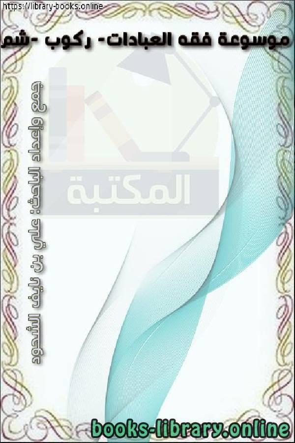 ❞ كتاب موسوعة فقه العبادات- ركوب -شم ❝  ⏤ علي بن نايف الشحود