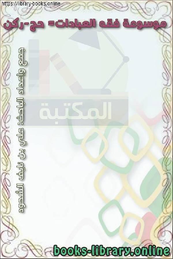 ❞ كتاب موسوعة فقه العبادات= حج-ركن ❝  ⏤ علي بن نايف الشحود