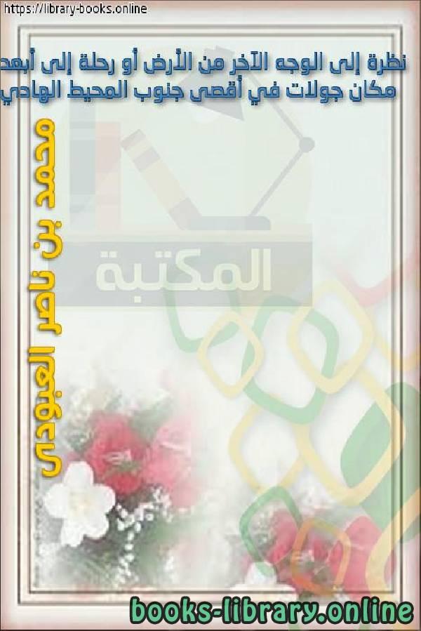 ❞ كتاب  نظرة إلى الوجه الآخر من الأرض أو رحلة إلى أبعد مكان جولات في أقصى جنوب المحيط الهادي ❝  ⏤ محمد بن ناصر العبودي