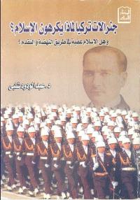 جنرالات تركيا لماذا يكرهون الإسلام هل الإسلام عقبة في طريق النهضة والتقدم