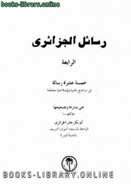 ❞ كتاب رسائل الجزائرى خمسة عشرة رسالة فى مواضيع علمية وإصلاحية مختلفة المجموعة الرابعة ❝  ⏤ أبو بكر جابر الجزائري