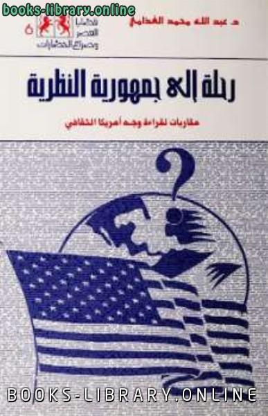 ❞ كتاب رحلة الى جمهورية النظرية مقاربات لقراءة وجه أمريكا الثقافي ❝  ⏤ عبد الله محمد الغذامى