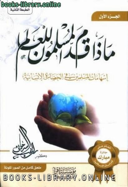 ماذا قدم المسلمون للعالم إسهامات المسلمين في الحضارة الإنسانية ت/راغب السرجاني