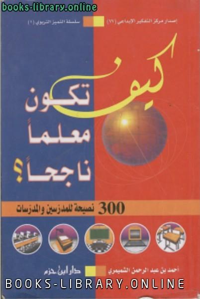 ❞ كتاب كيف تكون معلما ناجحا ؟ (300 نصيحة للمدرسين والمدرسات) ❝  ⏤ أحمد بن عبدالرحمن الشميمري