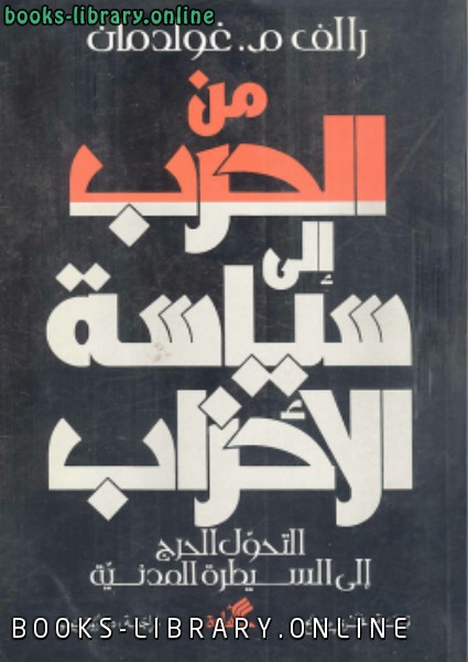 ❞ كتاب من الحرب إلى سياسة الأحزاب (التحول الحرج إلى السيطرة المدنية ) ❝  ⏤ رالف م. غولدمان
