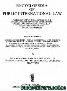 قراءة و تحميل كتاب ENCYCLOPEDIA OF PUBLIC INTERNATIONAL LAW 8 HUMAN RIGHTS AND THE INDIVIDUAL IN INTERNATIONAL LAW . INTERNATIONAL ECONOMIC RELATIONS PDF