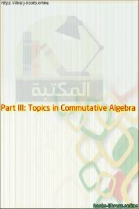 قراءة و تحميل كتاب Part III: Topics in Commutative Algebra PDF