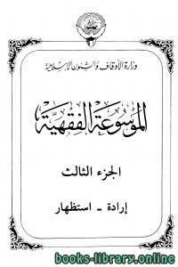 قراءة و تحميل كتاب موسوعة الفقهية الكويتية – الجزء الثالث (إرادة – استظهار) PDF