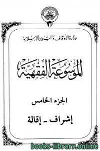 قراءة و تحميل كتاب الموسوعة الفقهية الكويتية – الجزء الخامس (إشراف- إقالة) PDF