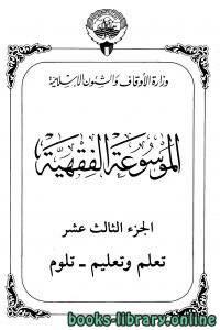 قراءة و تحميل كتاب الموسوعة الفقهية الكويتية – الجزء الثالث عشر (تعلم وتعليم – تلوم) PDF