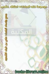 قراءة و تحميل كتاب موسوعة فقه العبادات= اعتكاف – تشمير PDF