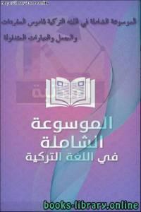 قراءة و تحميل كتاب الموسوعة الشاملة في اللغه التركية قاموس المفردات والجمل والعبارات المتداولة  PDF