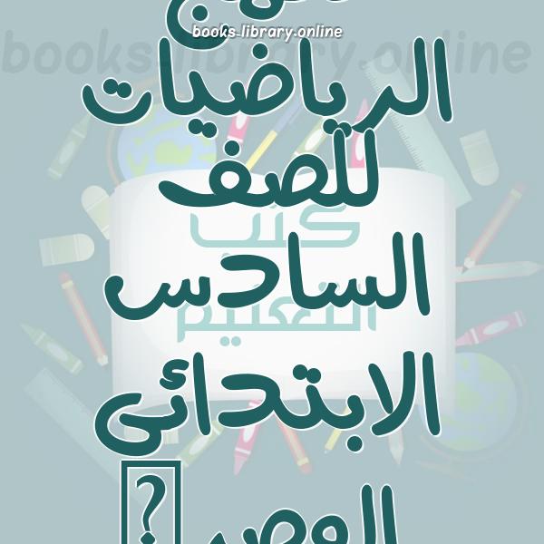❞ 📚 كتب منهج الرياضيات للصف السادس الابتدائى المصرى | 🏛 مكتبة الكتب التعليمية ❝